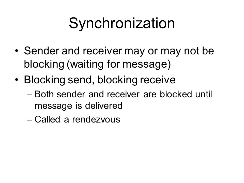 Synchronization Sender and receiver may or may not be blocking (waiting for message) Blocking send, blocking receive –Both sender and receiver are blocked until message is delivered –Called a rendezvous
