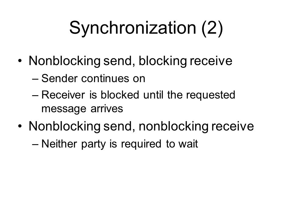 Synchronization (2) Nonblocking send, blocking receive –Sender continues on –Receiver is blocked until the requested message arrives Nonblocking send, nonblocking receive –Neither party is required to wait