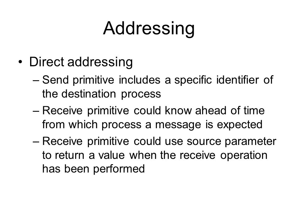 Addressing Direct addressing –Send primitive includes a specific identifier of the destination process –Receive primitive could know ahead of time from which process a message is expected –Receive primitive could use source parameter to return a value when the receive operation has been performed