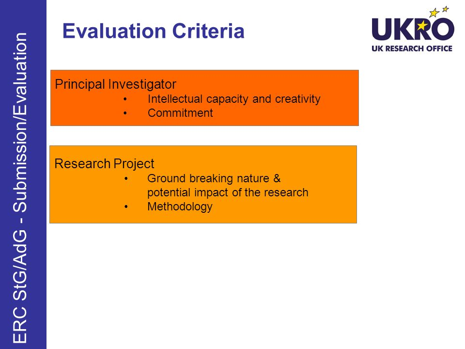 Evaluation Criteria Principal Investigator Intellectual capacity and creativity Commitment Research Project Ground breaking nature & potential impact of the research Methodology ERC StG/AdG - Submission/Evaluation