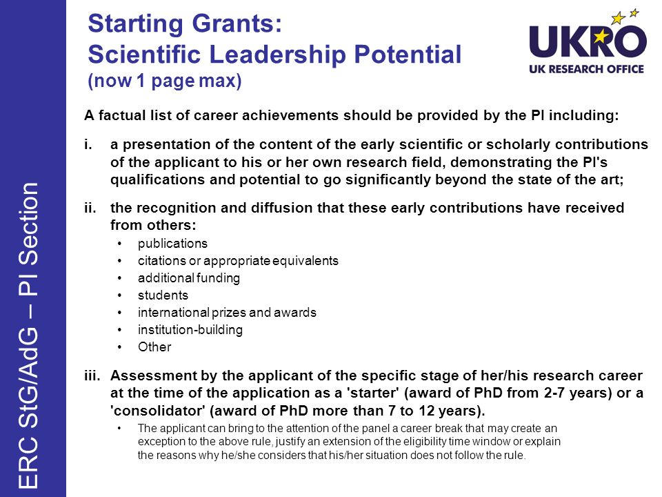 Starting Grants: Scientific Leadership Potential (now 1 page max) A factual list of career achievements should be provided by the PI including: i.a presentation of the content of the early scientific or scholarly contributions of the applicant to his or her own research field, demonstrating the PI s qualifications and potential to go significantly beyond the state of the art; ii.the recognition and diffusion that these early contributions have received from others: publications citations or appropriate equivalents additional funding students international prizes and awards institution-building Other iii.Assessment by the applicant of the specific stage of her/his research career at the time of the application as a starter (award of PhD from 2-7 years) or a consolidator (award of PhD more than 7 to 12 years).