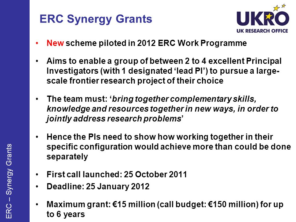 ERC Synergy Grants New scheme piloted in 2012 ERC Work Programme Aims to enable a group of between 2 to 4 excellent Principal Investigators (with 1 designated lead PI) to pursue a large- scale frontier research project of their choice The team must: bring together complementary skills, knowledge and resources together in new ways, in order to jointly address research problems Hence the PIs need to show how working together in their specific configuration would achieve more than could be done separately First call launched: 25 October 2011 Deadline: 25 January 2012 Maximum grant: 15 million (call budget: 150 million) for up to 6 years ERC – Synergy Grants
