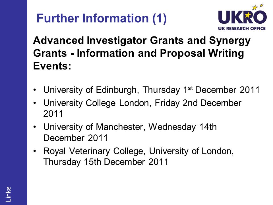 Further Information (1) Advanced Investigator Grants and Synergy Grants - Information and Proposal Writing Events: University of Edinburgh, Thursday 1 st December 2011 University College London, Friday 2nd December 2011 University of Manchester, Wednesday 14th December 2011 Royal Veterinary College, University of London, Thursday 15th December 2011 Links