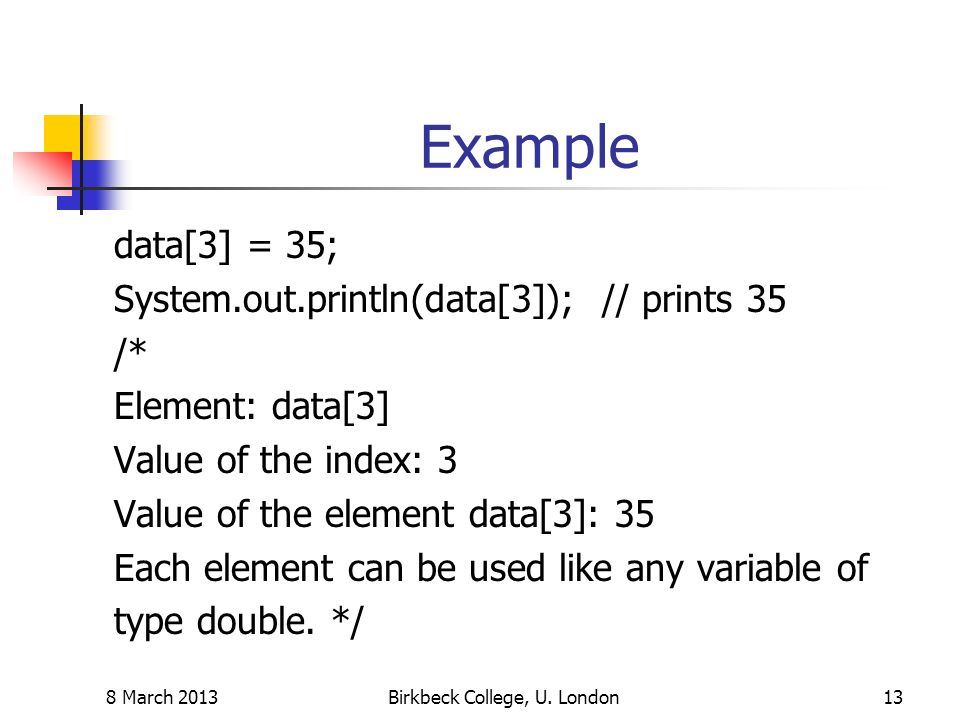 Example data[3] = 35; System.out.println(data[3]); // prints 35 /* Element: data[3] Value of the index: 3 Value of the element data[3]: 35 Each element can be used like any variable of type double.