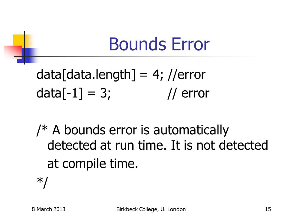 Bounds Error data[data.length] = 4; //error data[-1] = 3; // error /* A bounds error is automatically detected at run time.