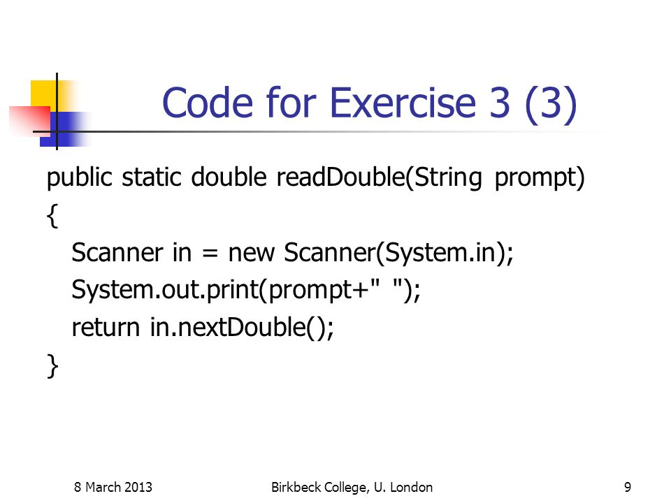 Code for Exercise 3 (3) public static double readDouble(String prompt) { Scanner in = new Scanner(System.in); System.out.print(prompt+ ); return in.nextDouble(); } 8 March 2013Birkbeck College, U.