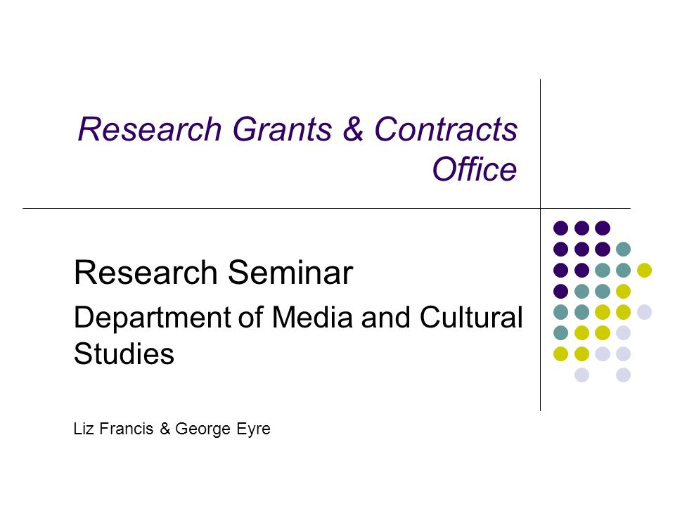 Research Grants & Contracts Office Research Seminar Department of Media and Cultural Studies Liz Francis & George Eyre