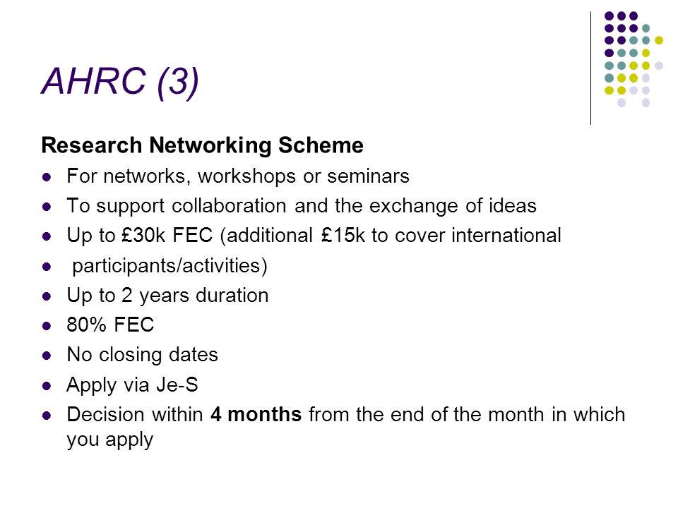 AHRC (3) Research Networking Scheme For networks, workshops or seminars To support collaboration and the exchange of ideas Up to £30k FEC (additional £15k to cover international participants/activities) Up to 2 years duration 80% FEC No closing dates Apply via Je-S Decision within 4 months from the end of the month in which you apply