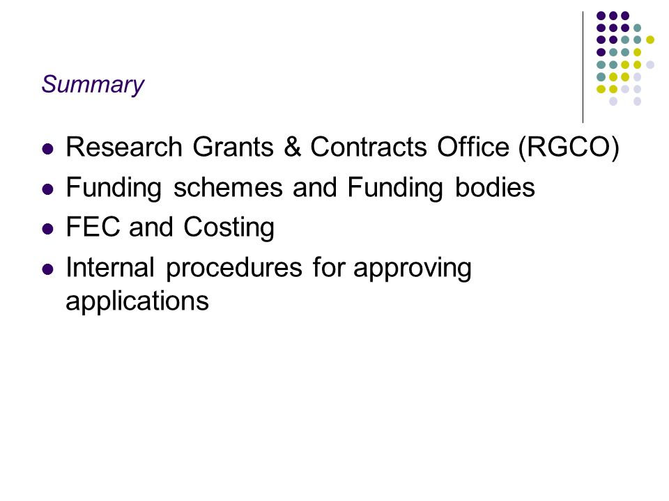Summary Research Grants & Contracts Office (RGCO) Funding schemes and Funding bodies FEC and Costing Internal procedures for approving applications