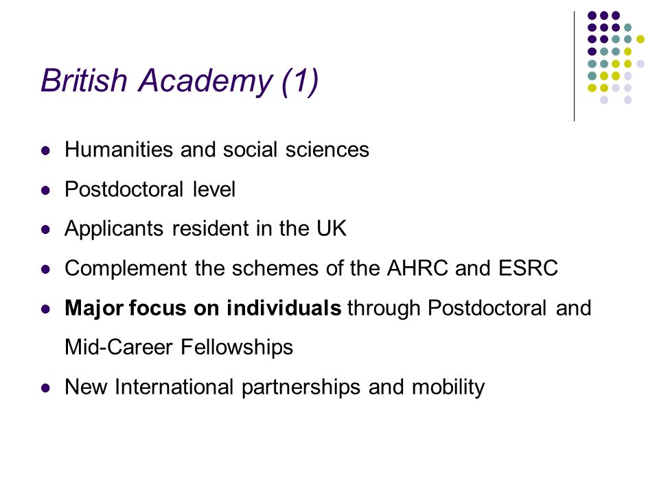 British Academy (1) Humanities and social sciences Postdoctoral level Applicants resident in the UK Complement the schemes of the AHRC and ESRC Major focus on individuals through Postdoctoral and Mid-Career Fellowships New International partnerships and mobility