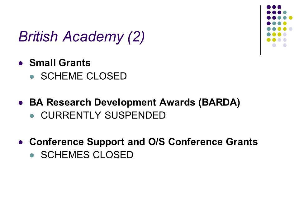 British Academy (2) Small Grants SCHEME CLOSED BA Research Development Awards (BARDA) CURRENTLY SUSPENDED Conference Support and O/S Conference Grants SCHEMES CLOSED