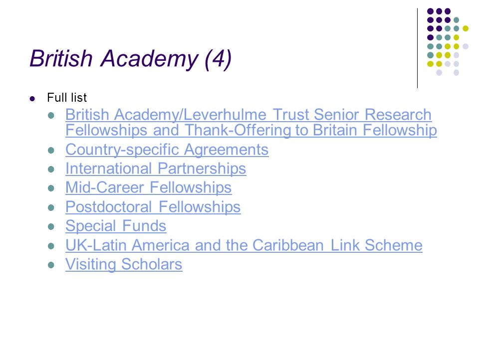 British Academy (4) Full list British Academy/Leverhulme Trust Senior Research Fellowships and Thank-Offering to Britain Fellowship British Academy/Leverhulme Trust Senior Research Fellowships and Thank-Offering to Britain Fellowship Country-specific Agreements International Partnerships Mid-Career Fellowships Postdoctoral Fellowships Special Funds UK-Latin America and the Caribbean Link Scheme Visiting Scholars