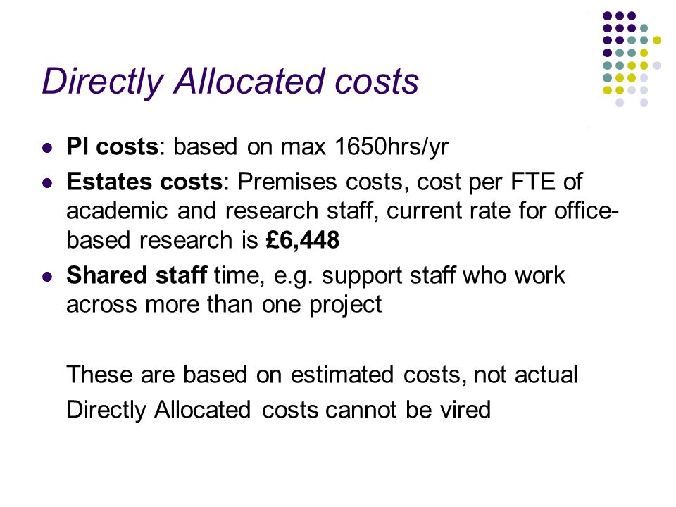 Directly Allocated costs PI costs: based on max 1650hrs/yr Estates costs: Premises costs, cost per FTE of academic and research staff, current rate for office- based research is £6,448 Shared staff time, e.g.