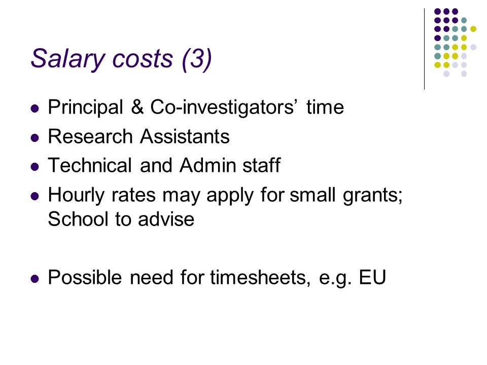 Salary costs (3) Principal & Co-investigators time Research Assistants Technical and Admin staff Hourly rates may apply for small grants; School to advise Possible need for timesheets, e.g.