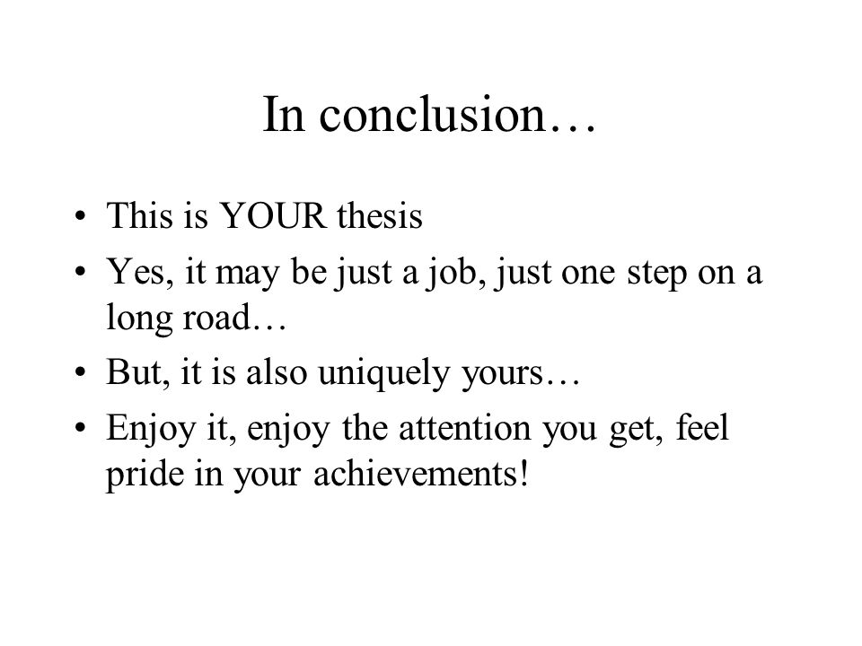 In conclusion… This is YOUR thesis Yes, it may be just a job, just one step on a long road… But, it is also uniquely yours… Enjoy it, enjoy the attention you get, feel pride in your achievements!