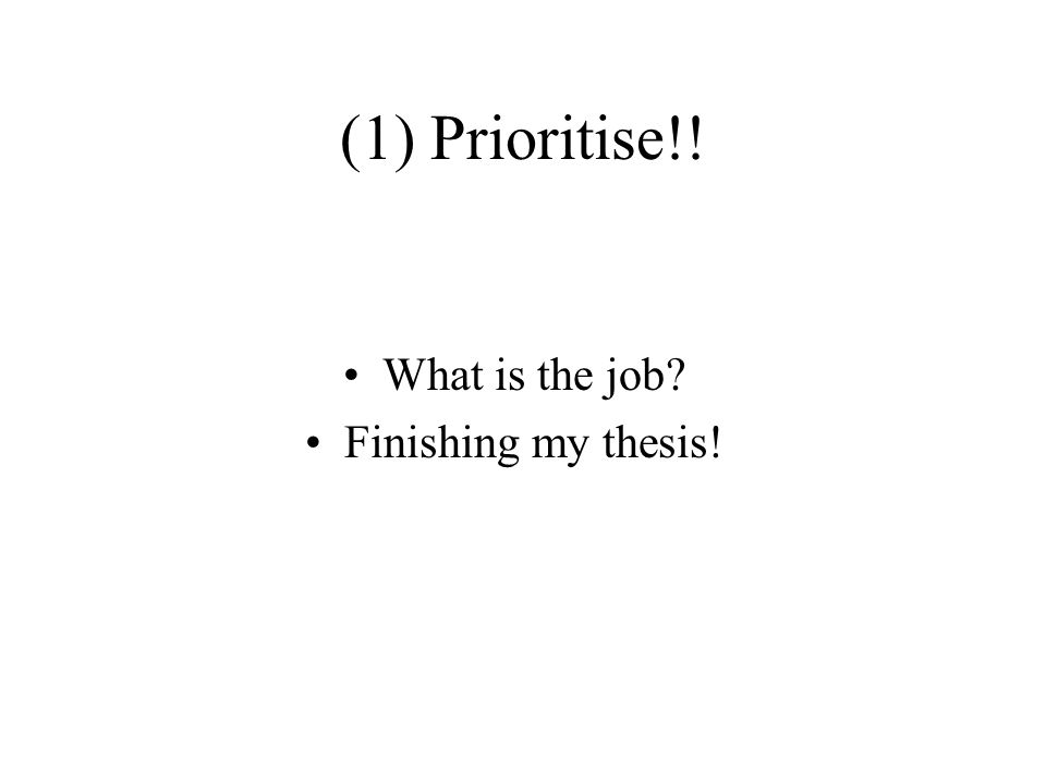 (1) Prioritise!! What is the job Finishing my thesis!