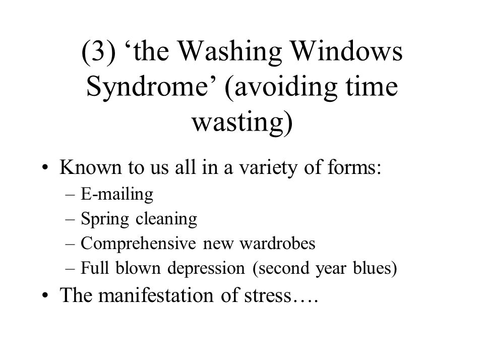 (3) the Washing Windows Syndrome (avoiding time wasting) Known to us all in a variety of forms: –E-mailing –Spring cleaning –Comprehensive new wardrobes –Full blown depression (second year blues) The manifestation of stress….