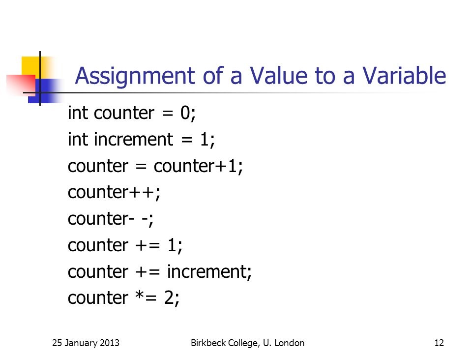 Assignment of a Value to a Variable int counter = 0; int increment = 1; counter = counter+1; counter++; counter- -; counter += 1; counter += increment; counter *= 2; 25 January 2013Birkbeck College, U.