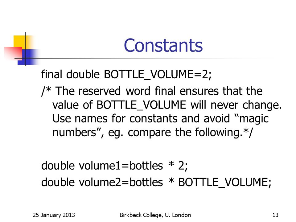 Constants final double BOTTLE_VOLUME=2; /* The reserved word final ensures that the value of BOTTLE_VOLUME will never change.