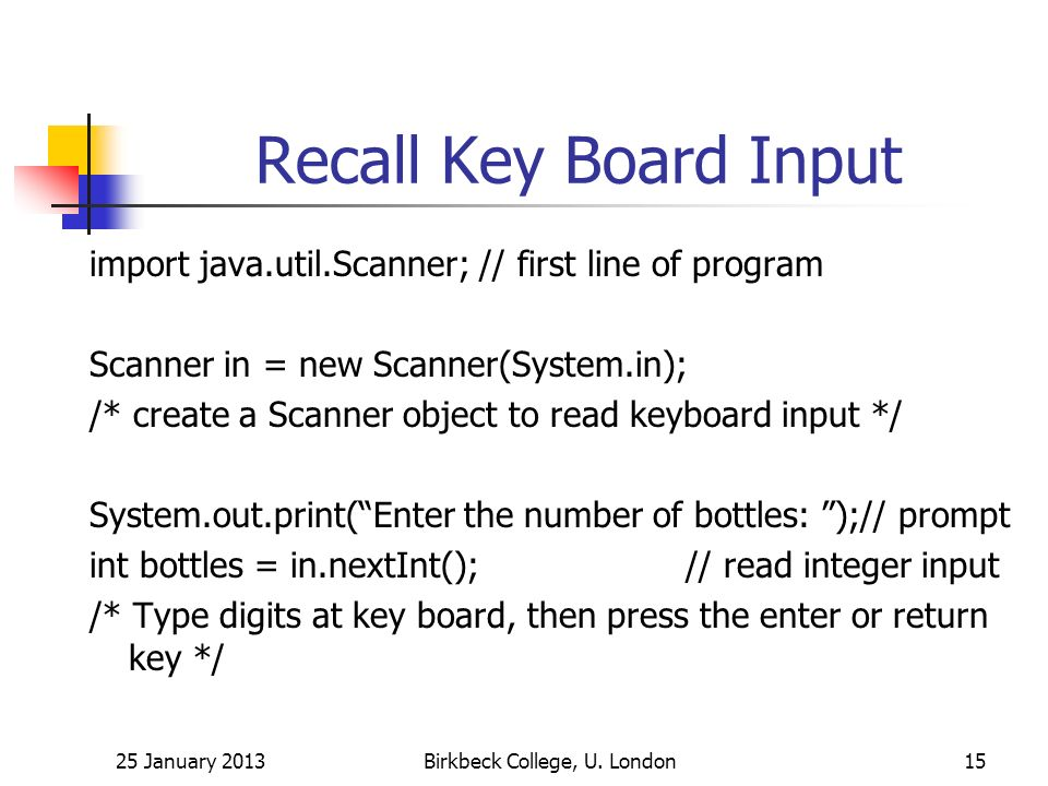 Recall Key Board Input import java.util.Scanner; // first line of program Scanner in = new Scanner(System.in); /* create a Scanner object to read keyboard input */ System.out.print(Enter the number of bottles: );// prompt int bottles = in.nextInt(); // read integer input /* Type digits at key board, then press the enter or return key */ 25 January 2013Birkbeck College, U.