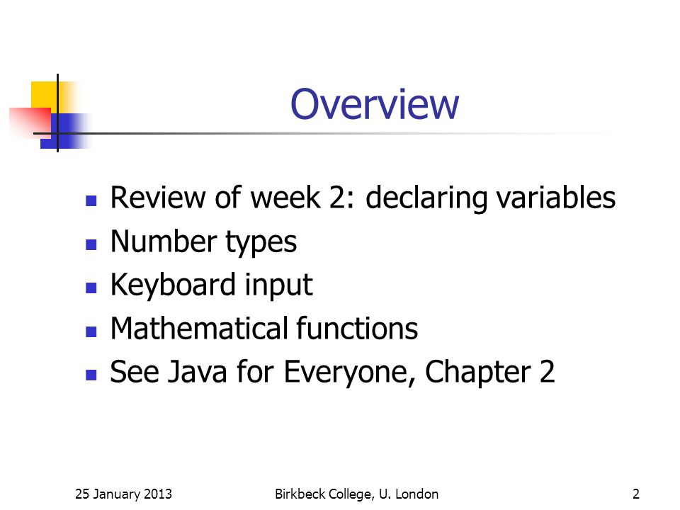 Overview Review of week 2: declaring variables Number types Keyboard input Mathematical functions See Java for Everyone, Chapter 2 25 January 2013Birkbeck College, U.