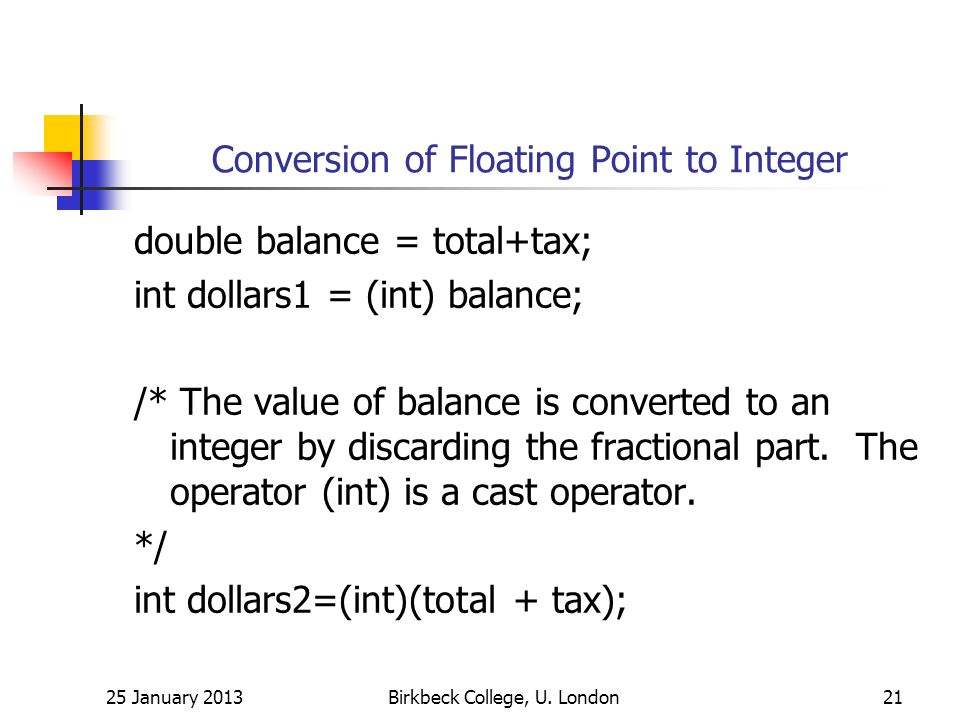 Conversion of Floating Point to Integer double balance = total+tax; int dollars1 = (int) balance; /* The value of balance is converted to an integer by discarding the fractional part.