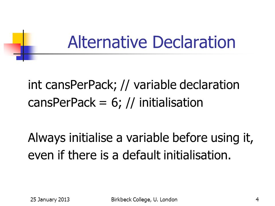 Alternative Declaration int cansPerPack; // variable declaration cansPerPack = 6; // initialisation Always initialise a variable before using it, even if there is a default initialisation.