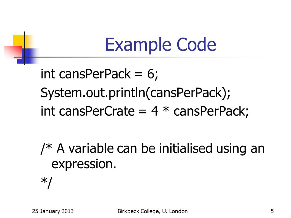 Example Code int cansPerPack = 6; System.out.println(cansPerPack); int cansPerCrate = 4 * cansPerPack; /* A variable can be initialised using an expression.