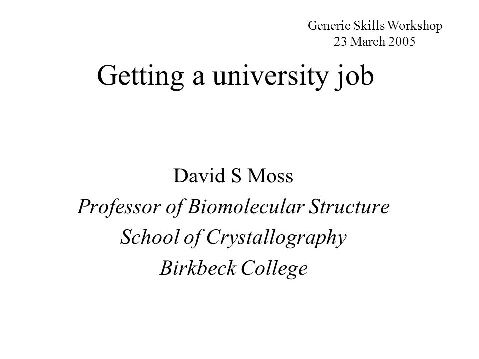 Getting a university job David S Moss Professor of Biomolecular Structure School of Crystallography Birkbeck College Generic Skills Workshop 23 March 2005