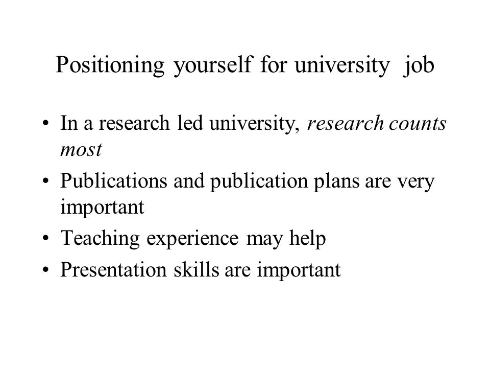 Positioning yourself for university job In a research led university, research counts most Publications and publication plans are very important Teaching experience may help Presentation skills are important
