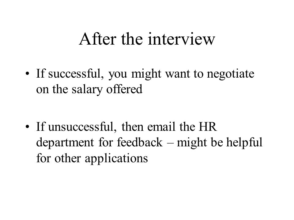 After the interview If successful, you might want to negotiate on the salary offered If unsuccessful, then email the HR department for feedback – might be helpful for other applications