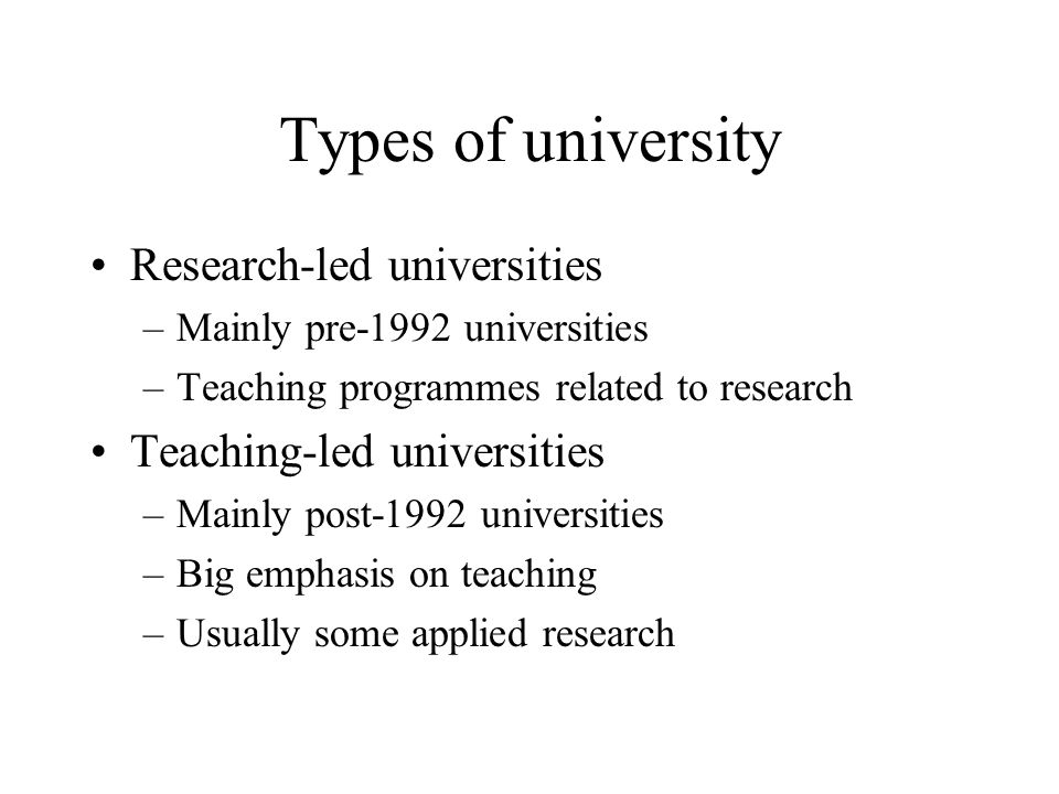 Types of university Research-led universities –Mainly pre-1992 universities –Teaching programmes related to research Teaching-led universities –Mainly post-1992 universities –Big emphasis on teaching –Usually some applied research