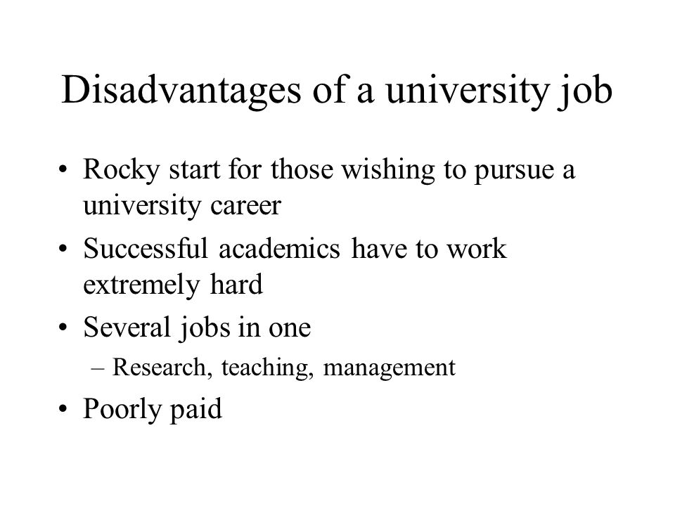 Disadvantages of a university job Rocky start for those wishing to pursue a university career Successful academics have to work extremely hard Several jobs in one –Research, teaching, management Poorly paid