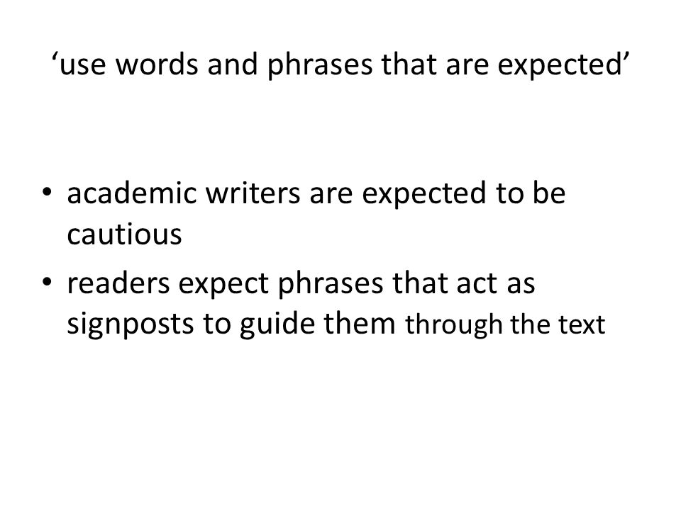 use words and phrases that are expected academic writers are expected to be cautious readers expect phrases that act as signposts to guide them through the text