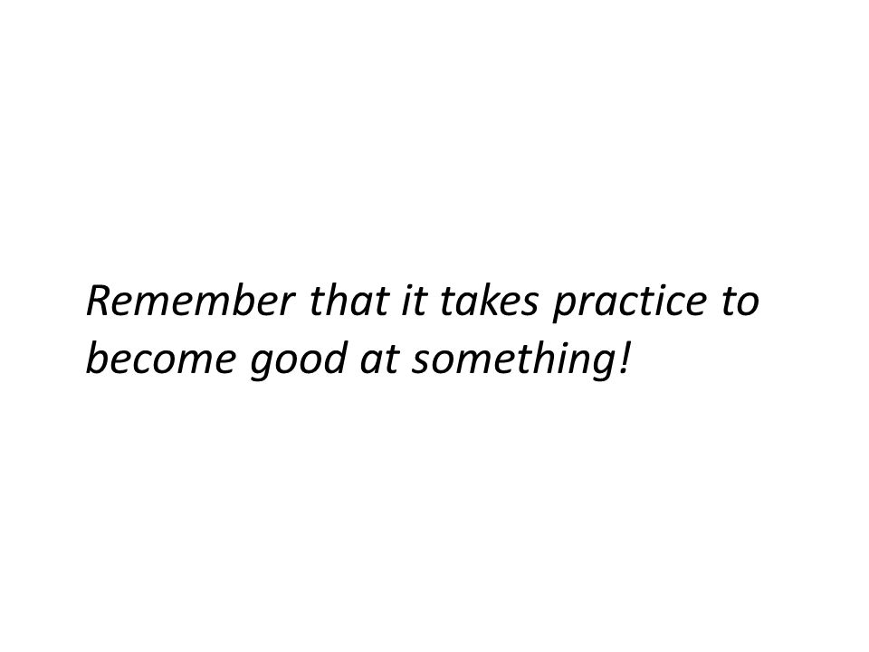 Remember that it takes practice to become good at something!