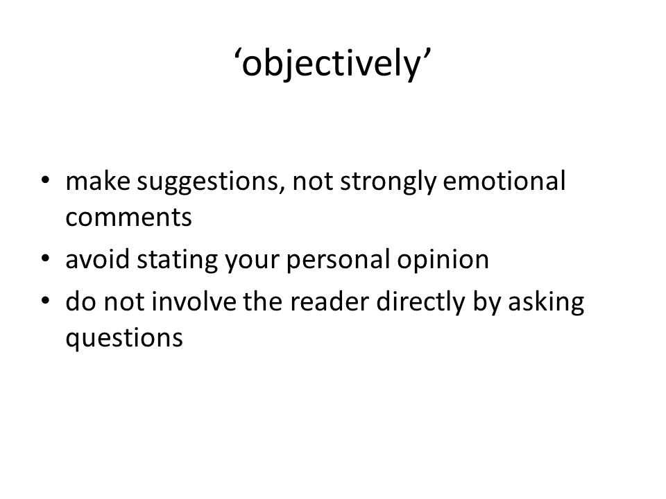 objectively make suggestions, not strongly emotional comments avoid stating your personal opinion do not involve the reader directly by asking questions