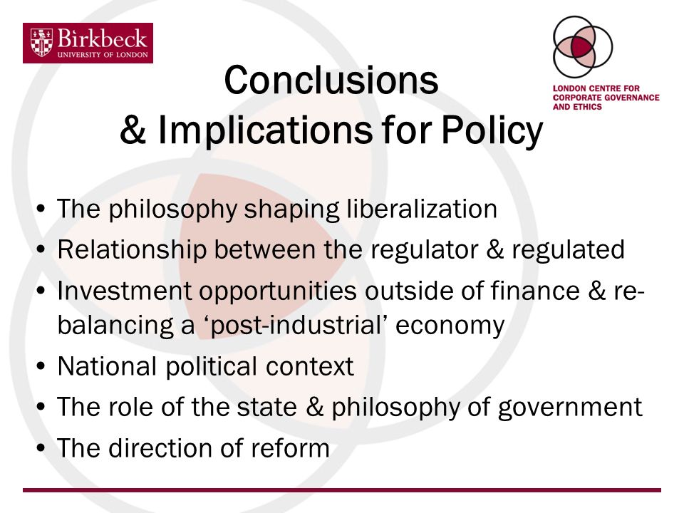 The philosophy shaping liberalization Relationship between the regulator & regulated Investment opportunities outside of finance & re- balancing a post-industrial economy National political context The role of the state & philosophy of government The direction of reform Conclusions & Implications for Policy