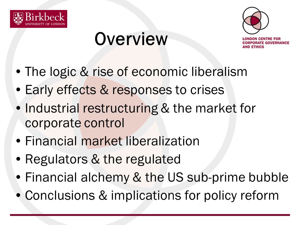 Overview The logic & rise of economic liberalism Early effects & responses to crises Industrial restructuring & the market for corporate control Financial market liberalization Regulators & the regulated Financial alchemy & the US sub-prime bubble Conclusions & implications for policy reform