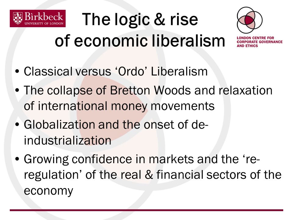 The logic & rise of economic liberalism Classical versus Ordo Liberalism The collapse of Bretton Woods and relaxation of international money movements Globalization and the onset of de- industrialization Growing confidence in markets and the re- regulation of the real & financial sectors of the economy