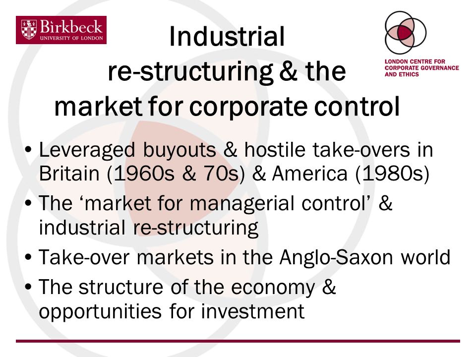 Industrial re-structuring & the market for corporate control Leveraged buyouts & hostile take-overs in Britain (1960s & 70s) & America (1980s) The market for managerial control & industrial re-structuring Take-over markets in the Anglo-Saxon world The structure of the economy & opportunities for investment
