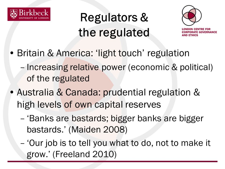 Britain & America: light touch regulation –Increasing relative power (economic & political) of the regulated Australia & Canada: prudential regulation & high levels of own capital reserves –Banks are bastards; bigger banks are bigger bastards.