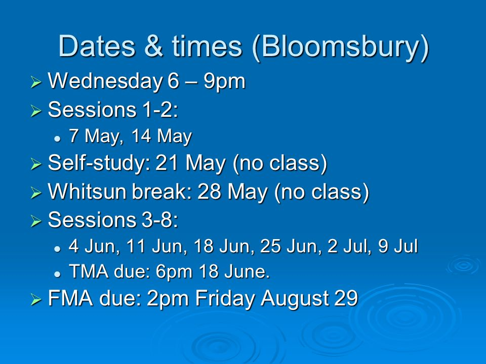 Dates & times (Bloomsbury) Wednesday 6 – 9pm Wednesday 6 – 9pm Sessions 1-2: Sessions 1-2: 7 May, 14 May 7 May, 14 May Self-study: 21 May (no class) Self-study: 21 May (no class) Whitsun break: 28 May (no class) Whitsun break: 28 May (no class) Sessions 3-8: Sessions 3-8: 4 Jun, 11 Jun, 18 Jun, 25 Jun, 2 Jul, 9 Jul 4 Jun, 11 Jun, 18 Jun, 25 Jun, 2 Jul, 9 Jul TMA due: 6pm 18 June.