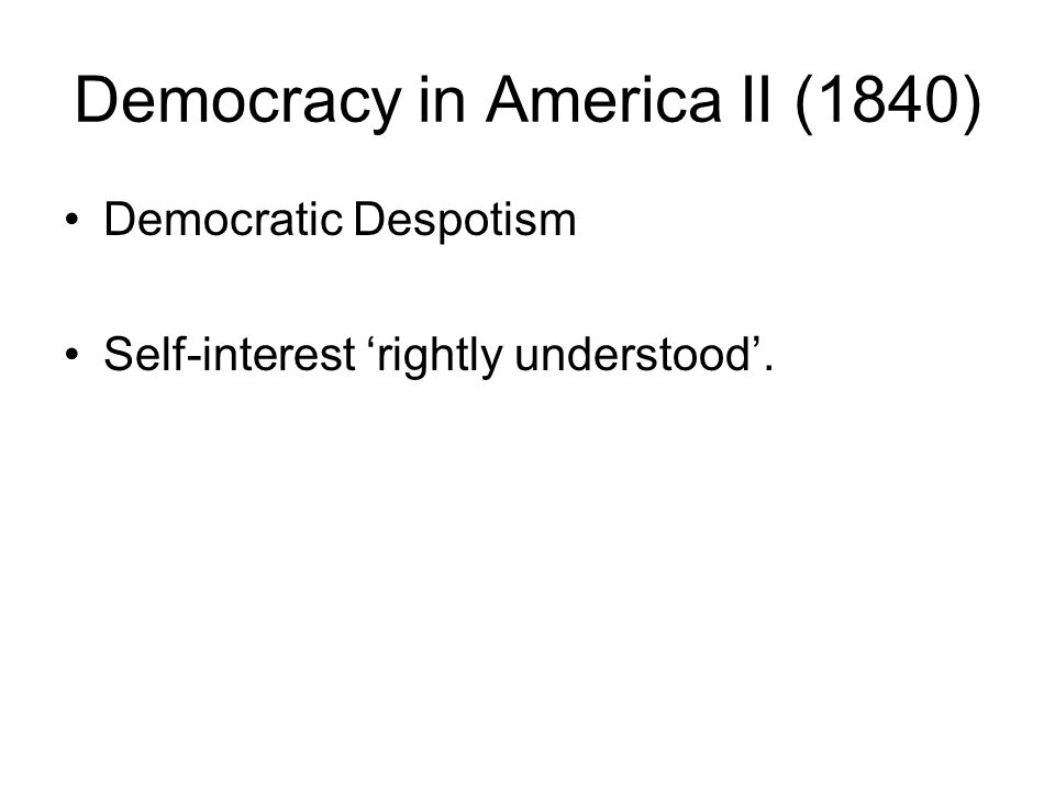 Democracy in America II (1840) Democratic Despotism Self-interest rightly understood.