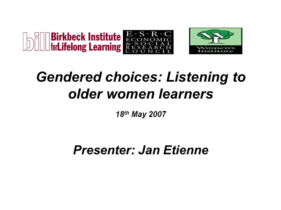 Gendered choices: Listening to older women learners 18 th May 2007 Presenter: Jan Etienne