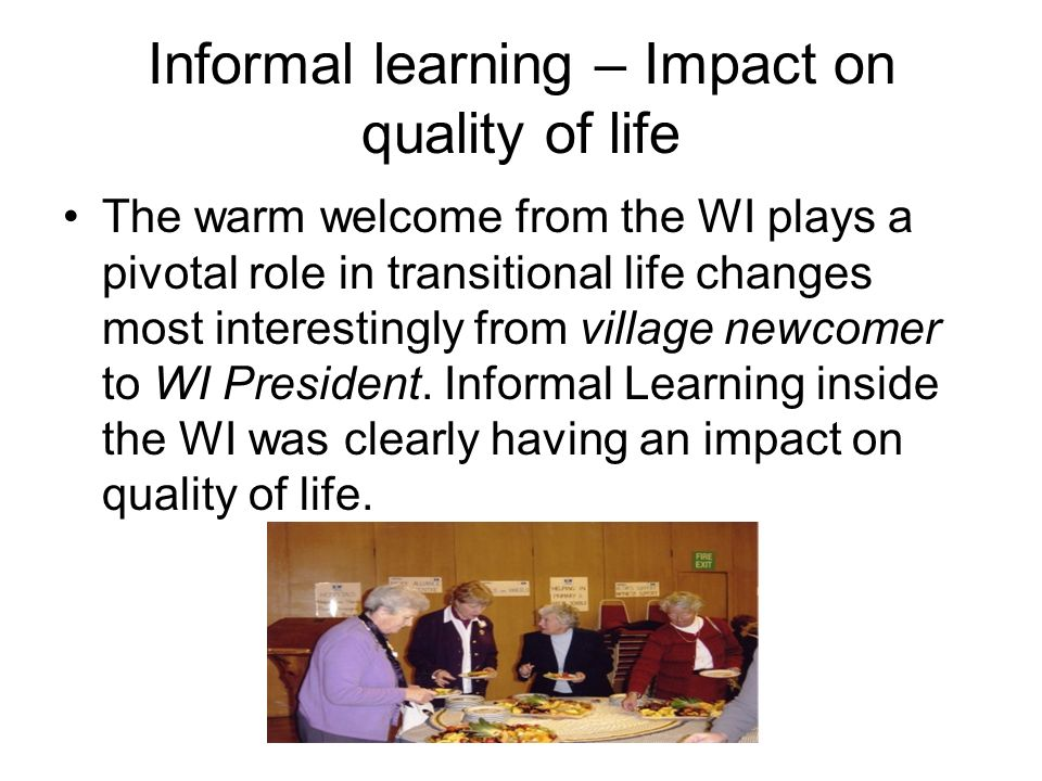 Informal learning – Impact on quality of life The warm welcome from the WI plays a pivotal role in transitional life changes most interestingly from village newcomer to WI President.