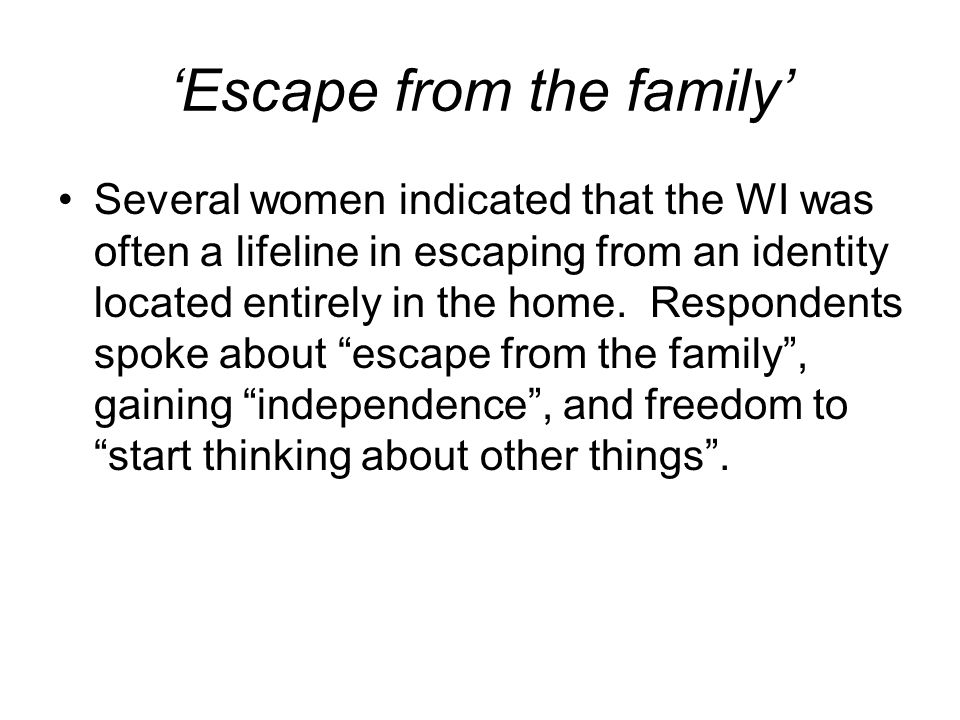 Escape from the family Several women indicated that the WI was often a lifeline in escaping from an identity located entirely in the home.