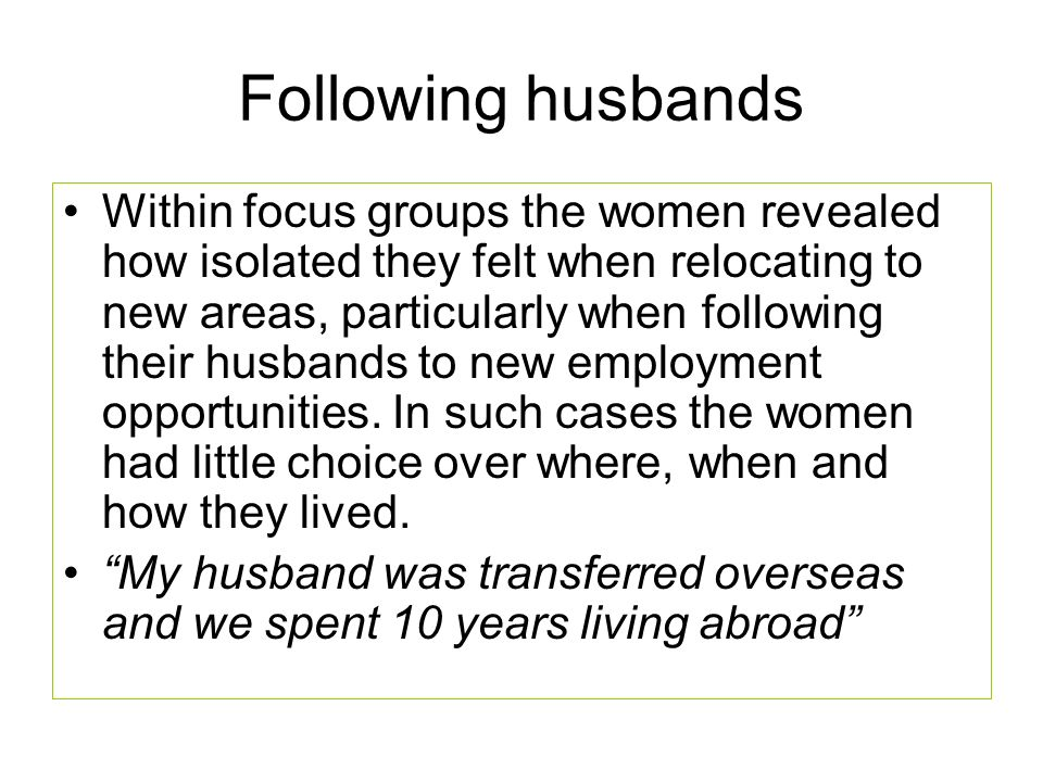 Following husbands Within focus groups the women revealed how isolated they felt when relocating to new areas, particularly when following their husbands to new employment opportunities.