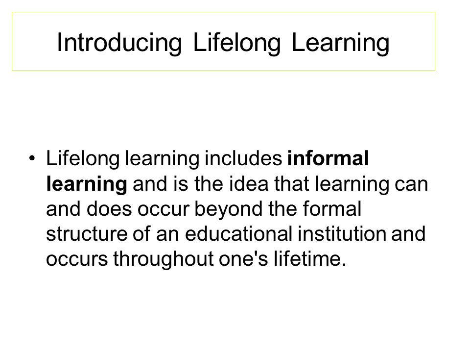 Introducing Lifelong Learning Lifelong learning includes informal learning and is the idea that learning can and does occur beyond the formal structure of an educational institution and occurs throughout one s lifetime.