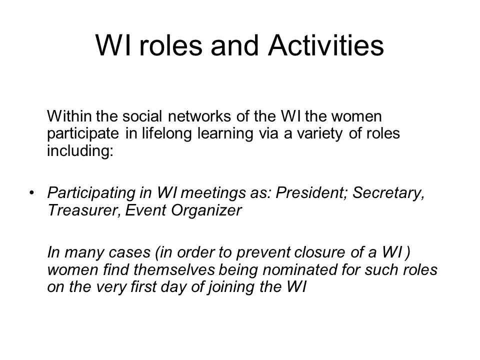 WI roles and Activities Within the social networks of the WI the women participate in lifelong learning via a variety of roles including: Participating in WI meetings as: President; Secretary, Treasurer, Event Organizer In many cases (in order to prevent closure of a WI ) women find themselves being nominated for such roles on the very first day of joining the WI