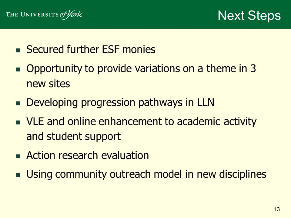 13 Next Steps Secured further ESF monies Opportunity to provide variations on a theme in 3 new sites Developing progression pathways in LLN VLE and online enhancement to academic activity and student support Action research evaluation Using community outreach model in new disciplines